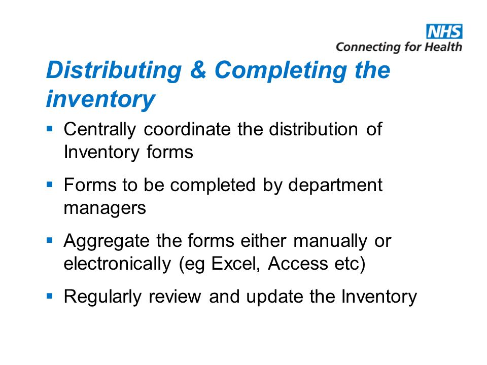 Distributing & Completing the inventory  Centrally coordinate the distribution of Inventory forms  Forms to be completed by department managers  Aggregate the forms either manually or electronically (eg Excel, Access etc)  Regularly review and update the Inventory