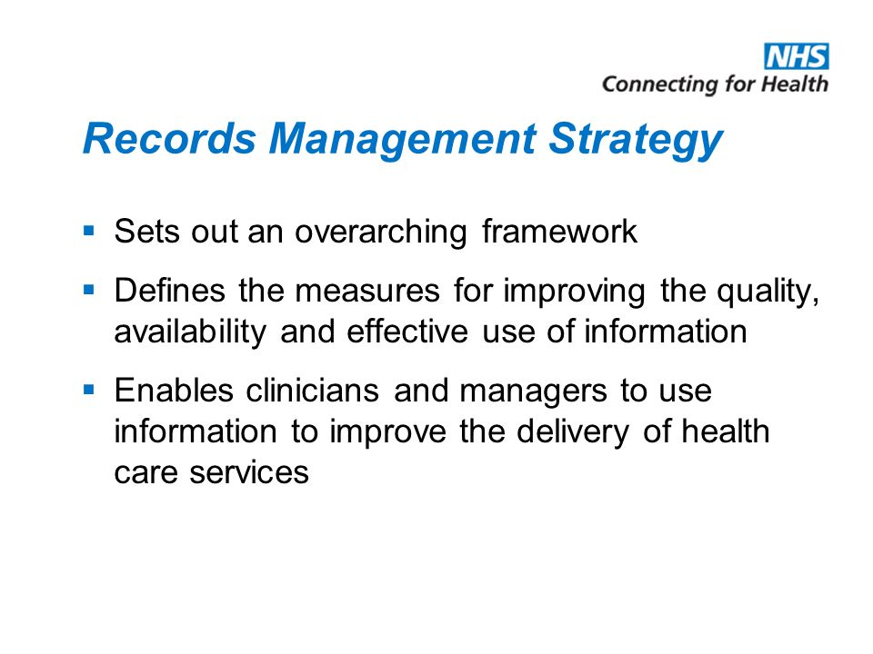 Records Management Strategy  Sets out an overarching framework  Defines the measures for improving the quality, availability and effective use of information  Enables clinicians and managers to use information to improve the delivery of health care services