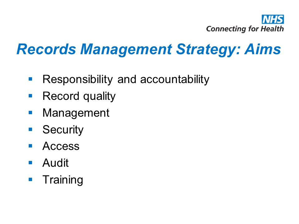 Records Management Strategy: Aims  Responsibility and accountability  Record quality  Management  Security  Access  Audit  Training
