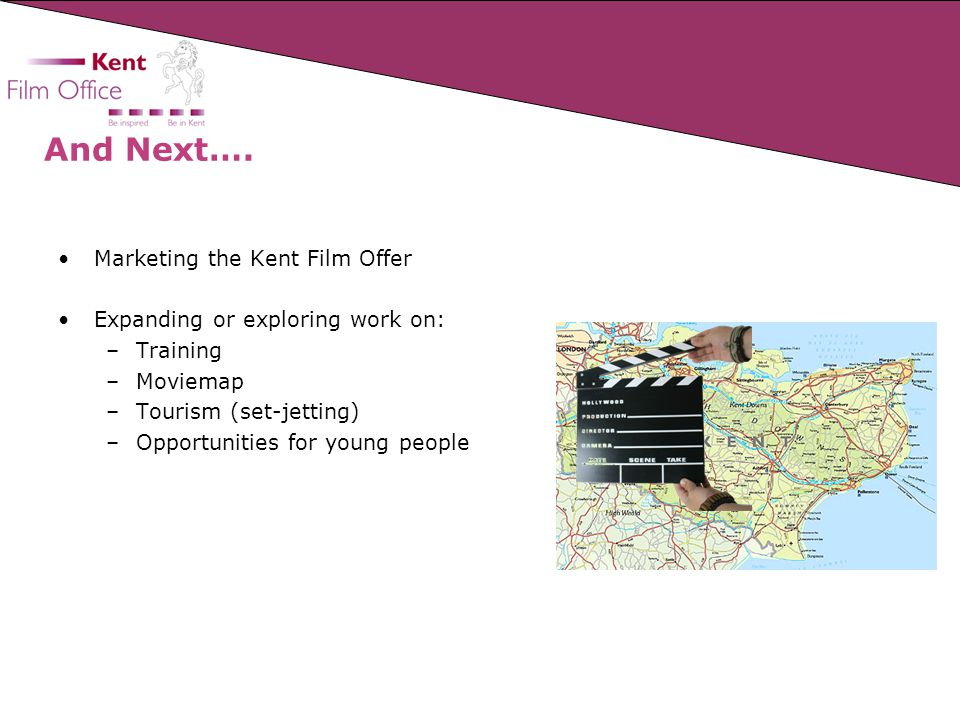 And Next…. Marketing the Kent Film Offer Expanding or exploring work on: –Training –Moviemap –Tourism (set-jetting) –Opportunities for young people
