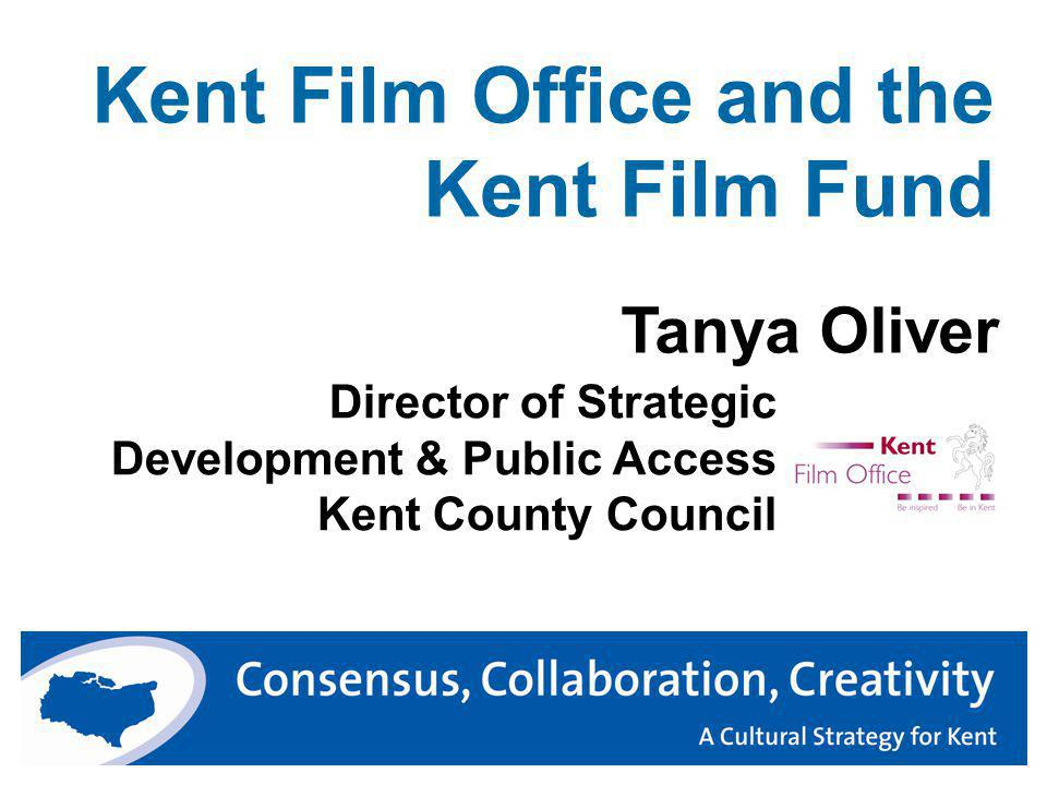 Kent Film Office and the Kent Film Fund Director of Strategic Development & Public Access Kent County Council Tanya Oliver