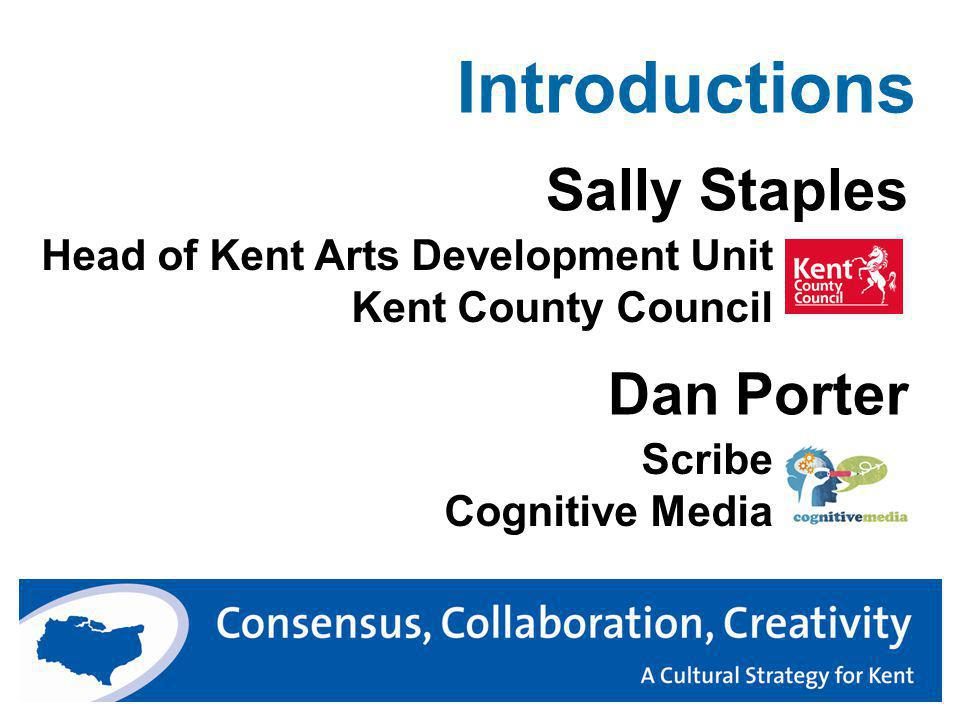 Introductions Head of Kent Arts Development Unit Kent County Council Sally Staples Dan Porter Scribe Cognitive Media