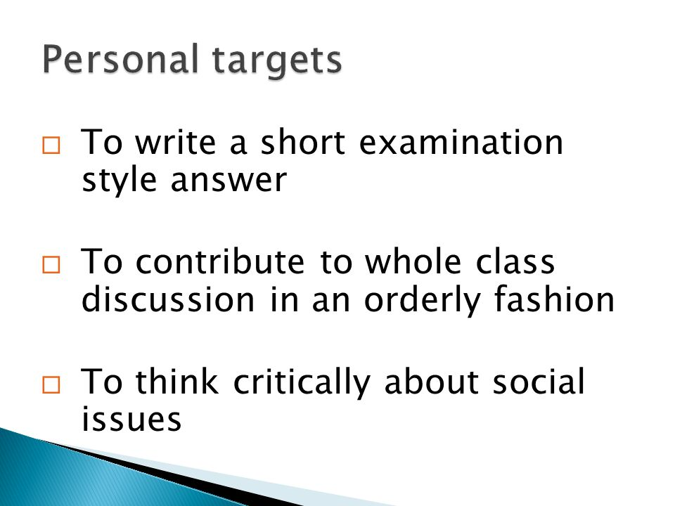  To write a short examination style answer  To contribute to whole class discussion in an orderly fashion  To think critically about social issues