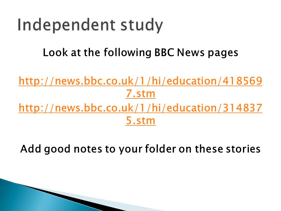 Look at the following BBC News pages http://news.bbc.co.uk/1/hi/education/418569 7.stm http://news.bbc.co.uk/1/hi/education/314837 5.stm Add good notes to your folder on these stories