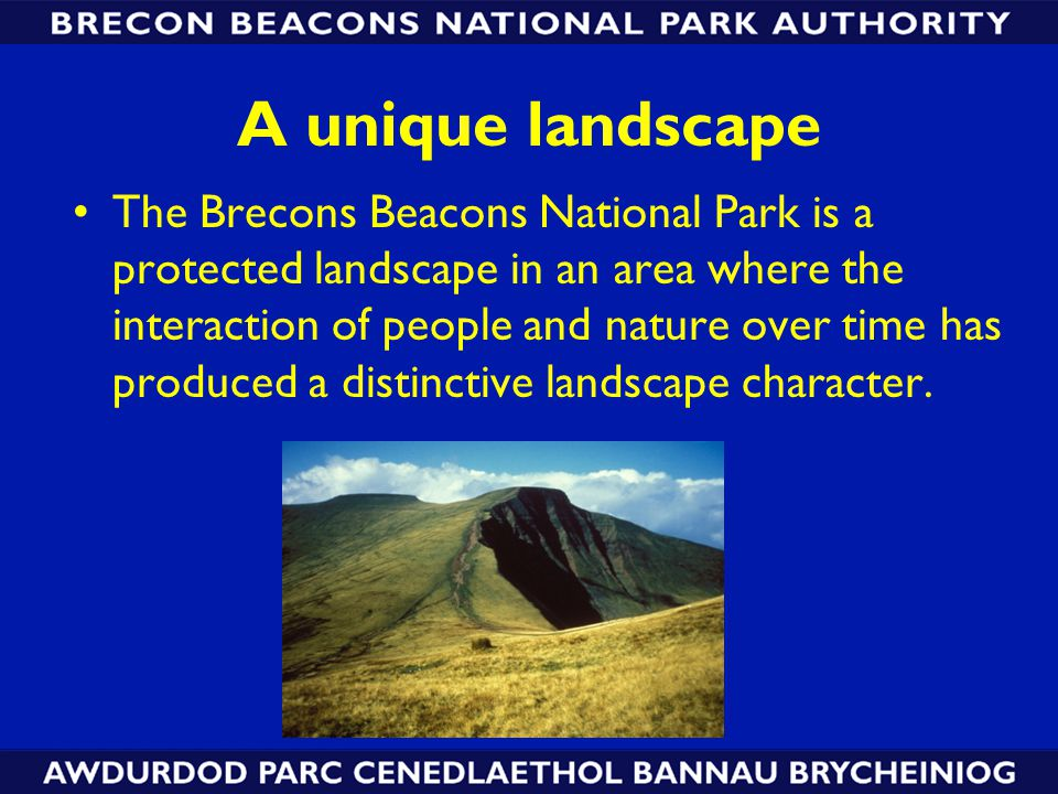 A unique landscape The Brecons Beacons National Park is a protected landscape in an area where the interaction of people and nature over time has produced a distinctive landscape character.