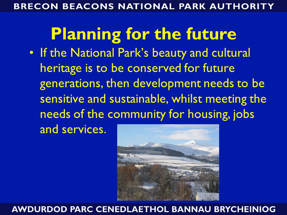 Planning for the future If the National Park's beauty and cultural heritage is to be conserved for future generations, then development needs to be sensitive and sustainable, whilst meeting the needs of the community for housing, jobs and services.