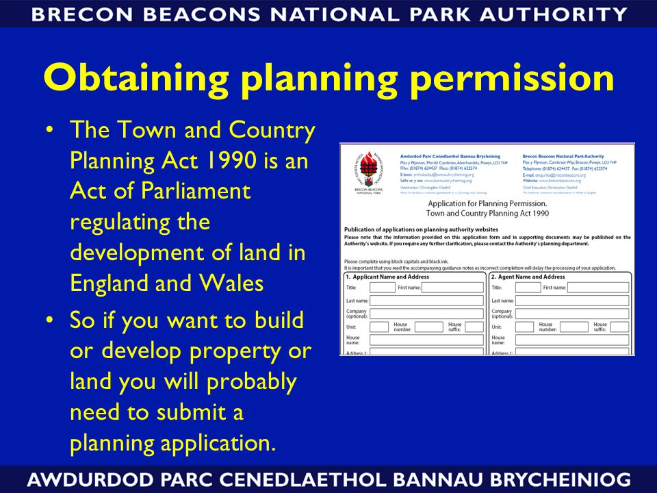 Obtaining planning permission The Town and Country Planning Act 1990 is an Act of Parliament regulating the development of land in England and Wales So if you want to build or develop property or land you will probably need to submit a planning application.