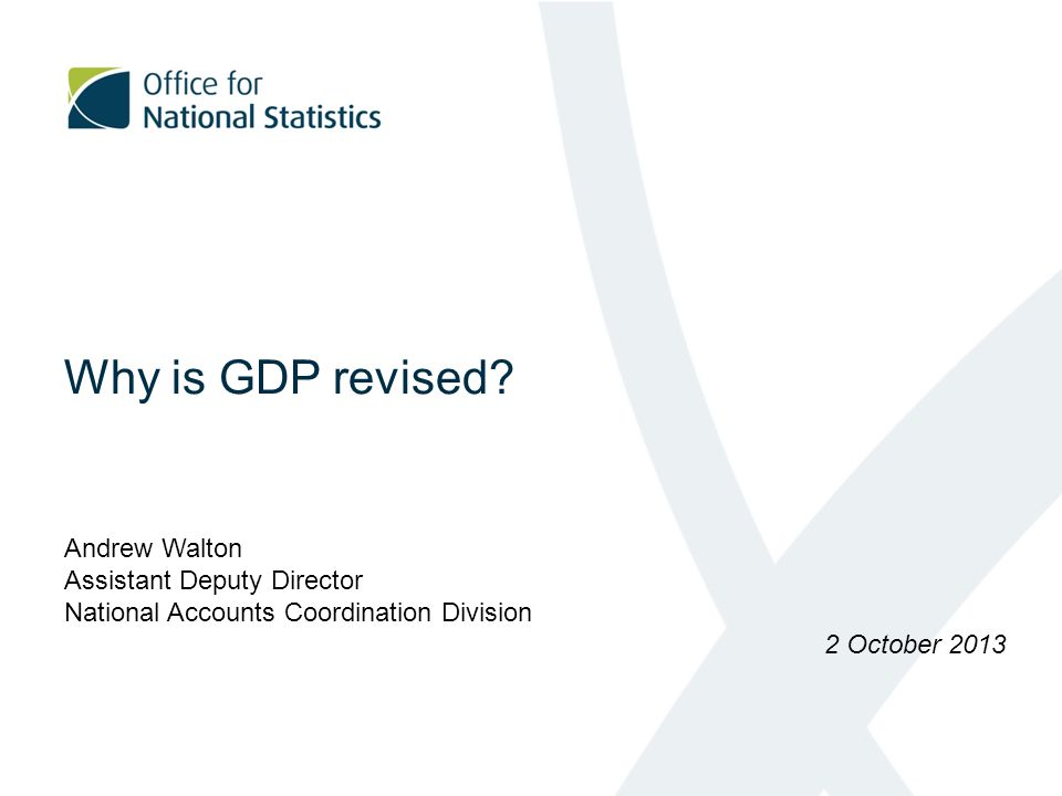 Why is GDP revised? Andrew Walton Assistant Deputy Director National Accounts Coordination Division 2 October 2013