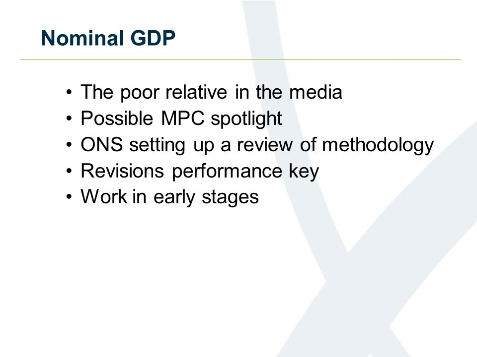 Nominal GDP The poor relative in the media Possible MPC spotlight ONS setting up a review of methodology Revisions performance key Work in early stage