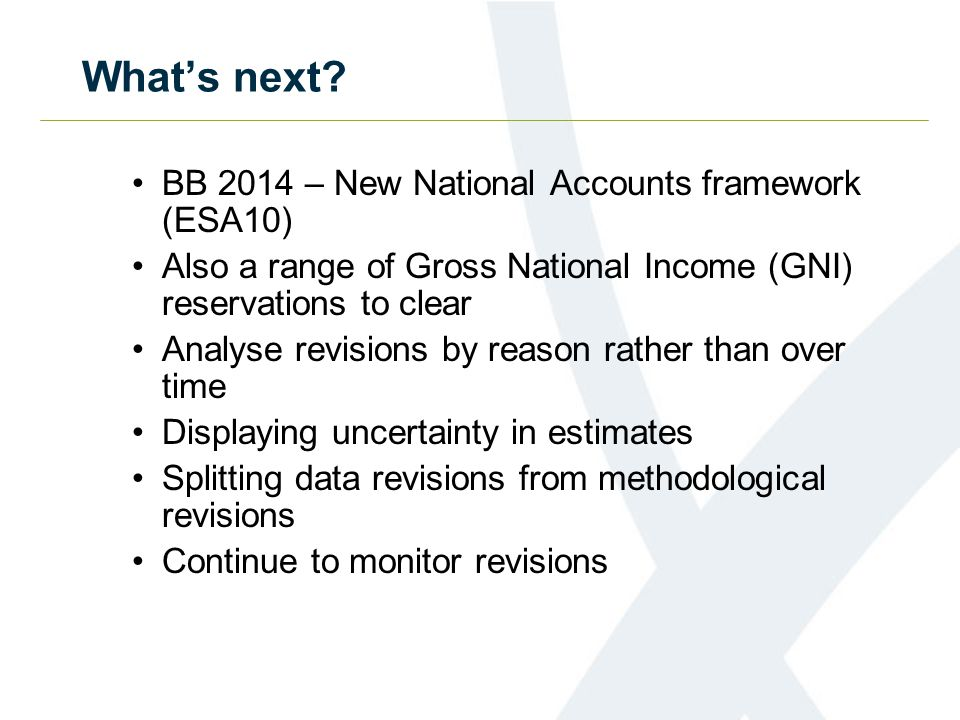What's next? BB 2014 – New National Accounts framework (ESA10) Also a range of Gross National Income (GNI) reservations to clear Analyse revisions by