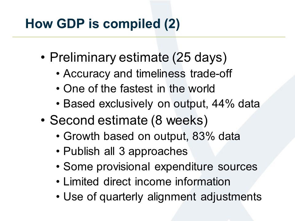 How GDP is compiled (2) Preliminary estimate (25 days) Accuracy and timeliness trade-off One of the fastest in the world Based exclusively on output, 44% data Second estimate (8 weeks) Growth based on output, 83% data Publish all 3 approaches Some provisional expenditure sources Limited direct income information Use of quarterly alignment adjustments