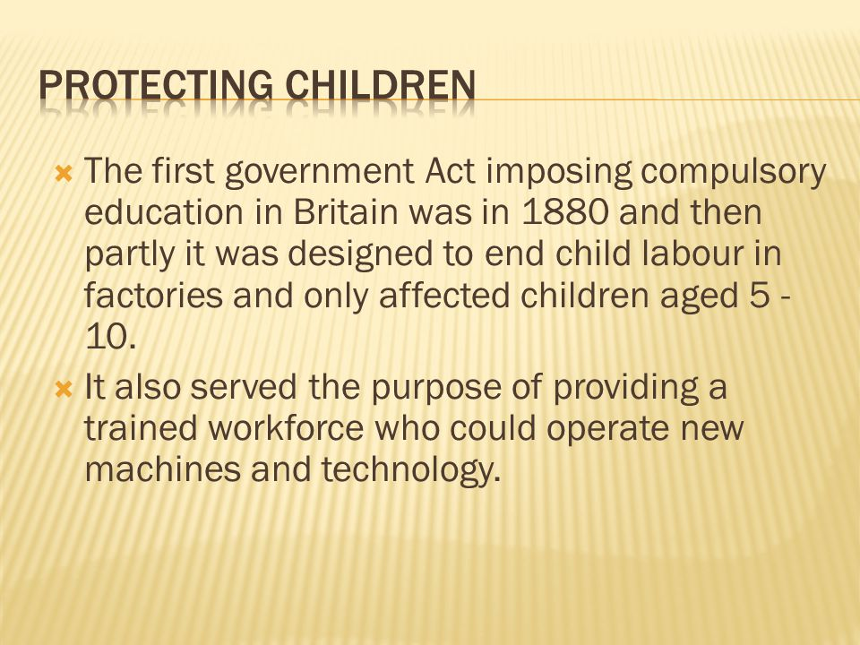  The first government Act imposing compulsory education in Britain was in 1880 and then partly it was designed to end child labour in factories and only affected children aged 5 - 10.