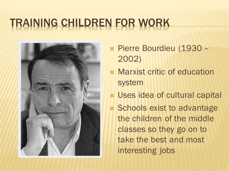  Pierre Bourdieu (1930 – 2002)  Marxist critic of education system  Uses idea of cultural capital  Schools exist to advantage the children of the middle classes so they go on to take the best and most interesting jobs