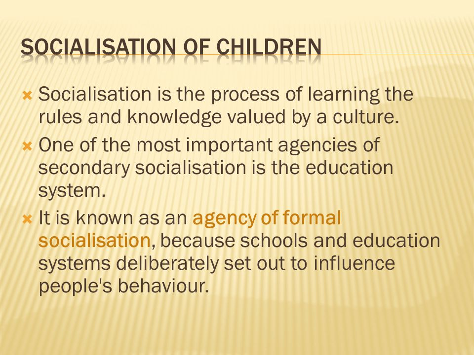  Socialisation is the process of learning the rules and knowledge valued by a culture.