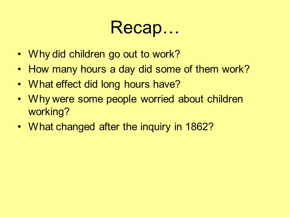Recap… Why did children go out to work.How many hours a day did some of them work.