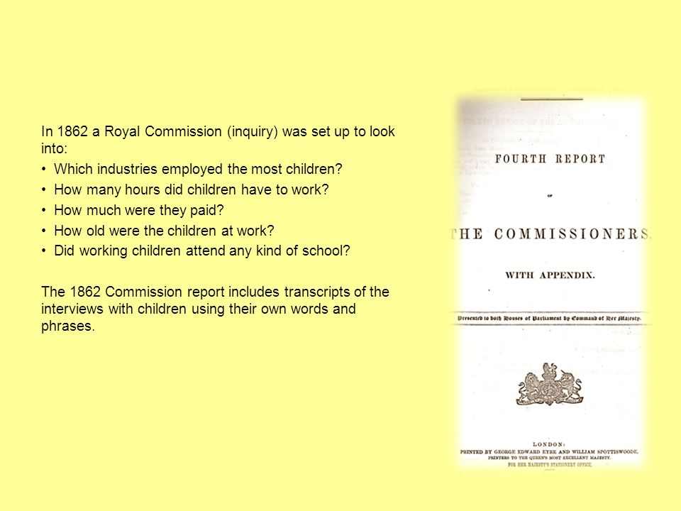 In 1862 a Royal Commission (inquiry) was set up to look into: Which industries employed the most children.