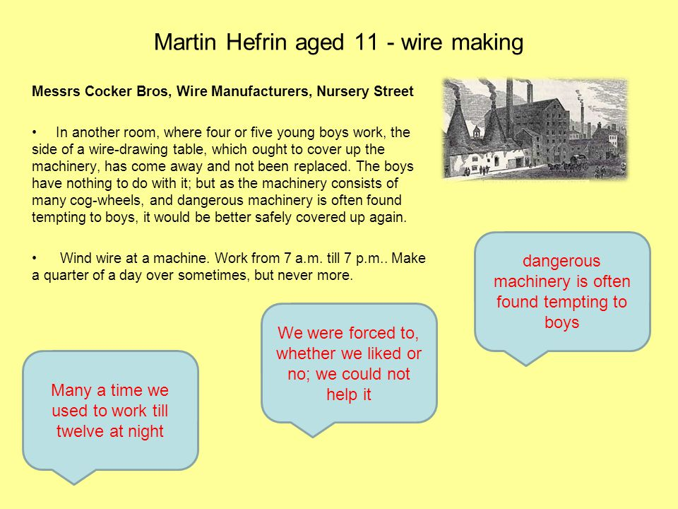Martin Hefrin aged 11 - wire making Messrs Cocker Bros, Wire Manufacturers, Nursery Street In another room, where four or five young boys work, the side of a wire-drawing table, which ought to cover up the machinery, has come away and not been replaced.