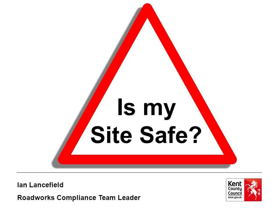 Is my Site Safe Ian Lancefield Roadworks Compliance Team Leader