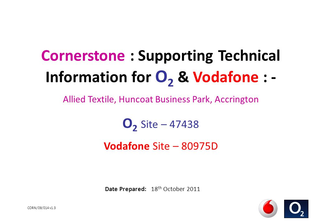 CORN/09/014 v1.3 Cornerstone : Supporting Technical Information for O 2 & Vodafone : - Allied Textile, Huncoat Business Park, Accrington O 2 Site – 47438 Vodafone Site – 80975D Date Prepared: 18 th October 2011