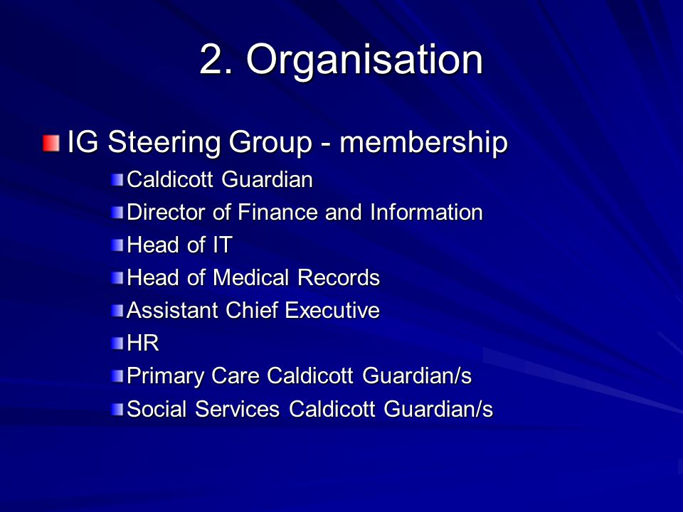2. Organisation IG Steering Group - membership Caldicott Guardian Director of Finance and Information Head of IT Head of Medical Records Assistant Chi