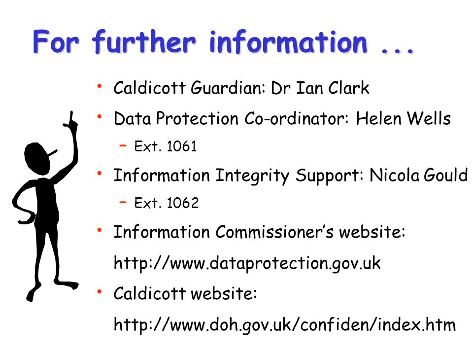 For further information... Caldicott Guardian: Dr Ian Clark Data Protection Co-ordinator: Helen Wells – Ext. 1061 Information Integrity Support: Nicol