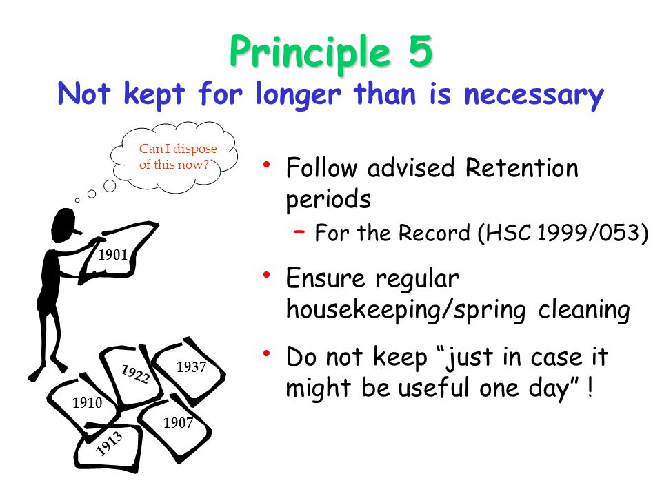 Principle 5 Principle 5 Not kept for longer than is necessary Follow advised Retention periods – For the Record (HSC 1999/053) Ensure regular housekeeping/spring cleaning Do not keep just in case it might be useful one day .