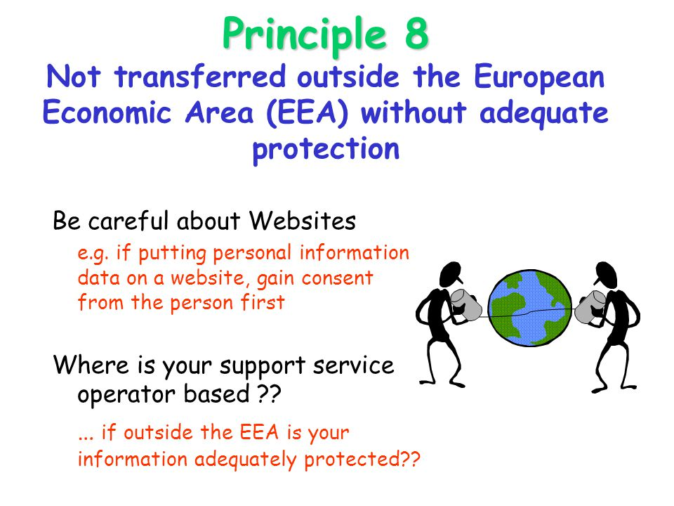 Principle 8 Principle 8 Not transferred outside the European Economic Area (EEA) without adequate protection Be careful about Websites e.g.