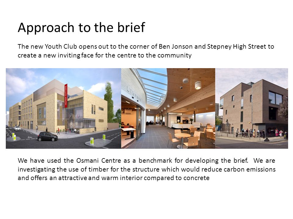 Approach to the brief The new Youth Club opens out to the corner of Ben Jonson and Stepney High Street to create a new inviting face for the centre to