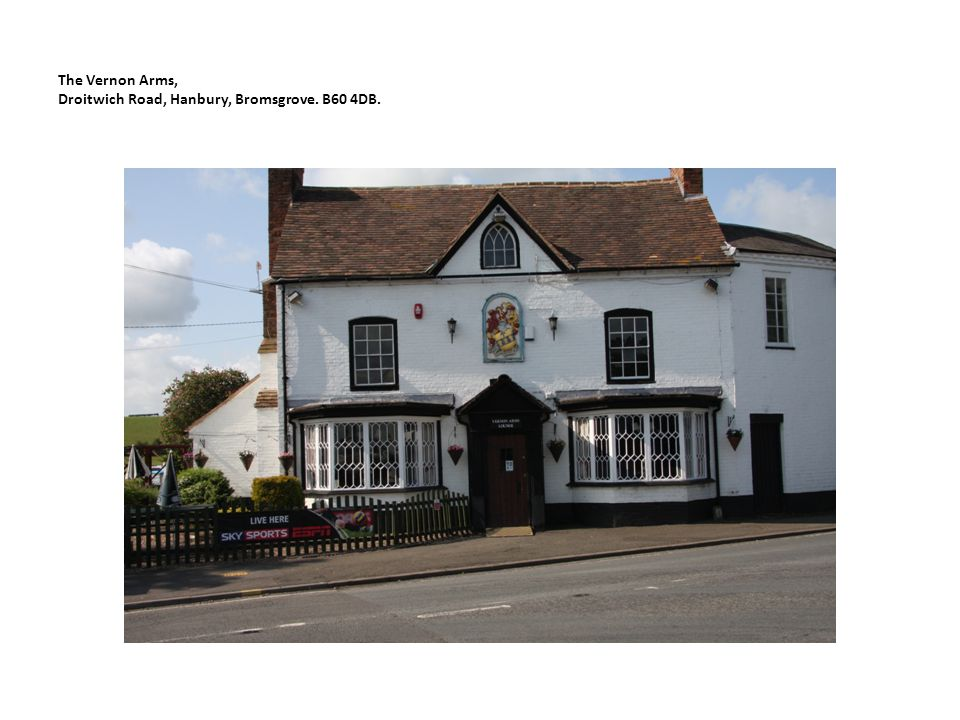 Historic Building Appraisal for The Vernon Arms, Hanbury Location and site The Vernon Arms is located in the centre of the village of Hanbury at the junction of Hanbury Road with the Droitwich Road.