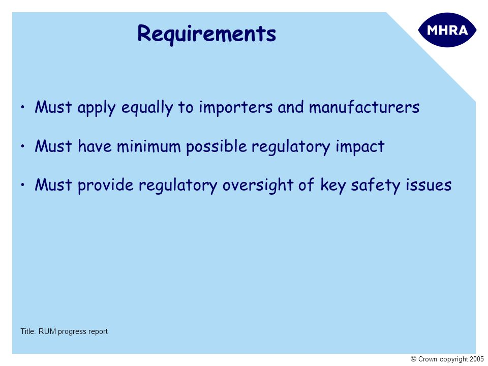 Title: RUM progress report © Crown copyright 2005 Requirements Must apply equally to importers and manufacturers Must have minimum possible regulatory impact Must provide regulatory oversight of key safety issues