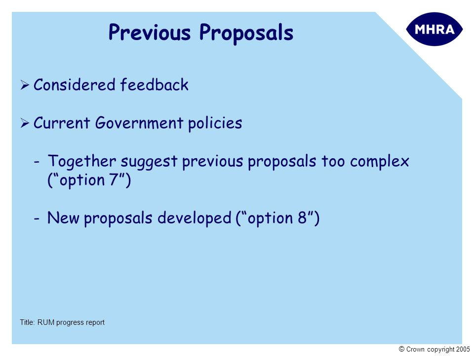 Title: RUM progress report © Crown copyright 2005 Previous Proposals  Considered feedback  Current Government policies -Together suggest previous proposals too complex ( option 7 ) -New proposals developed ( option 8 )