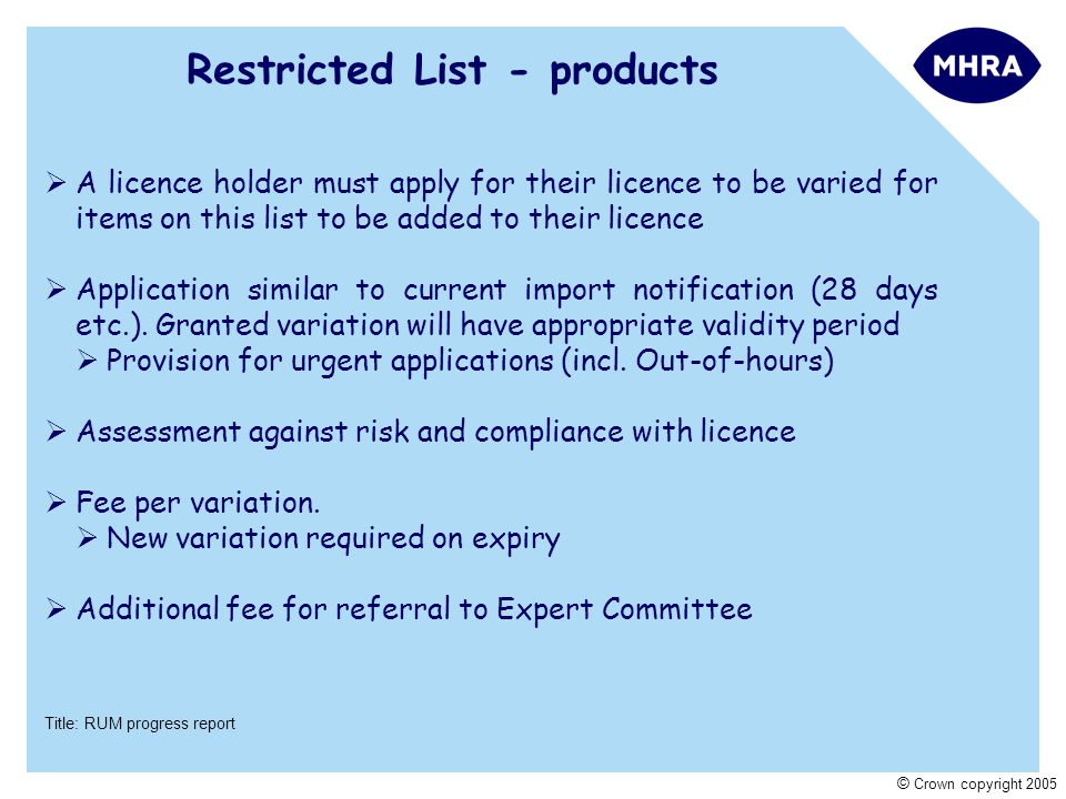 Title: RUM progress report © Crown copyright 2005 Restricted List - products  A licence holder must apply for their licence to be varied for items on this list to be added to their licence  Application similar to current import notification (28 days etc.).