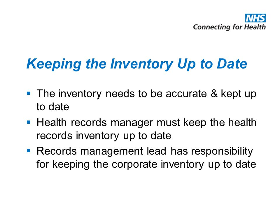 Keeping the Inventory Up to Date  The inventory needs to be accurate & kept up to date  Health records manager must keep the health records inventor