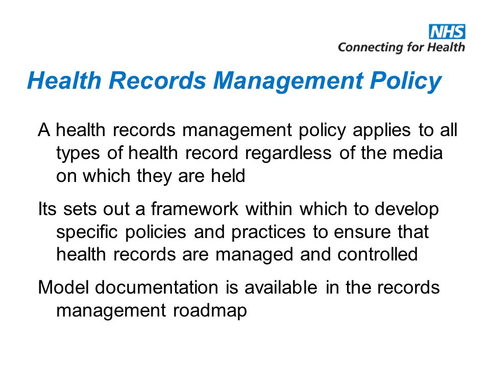 Health Records Management Policy A health records management policy applies to all types of health record regardless of the media on which they are he