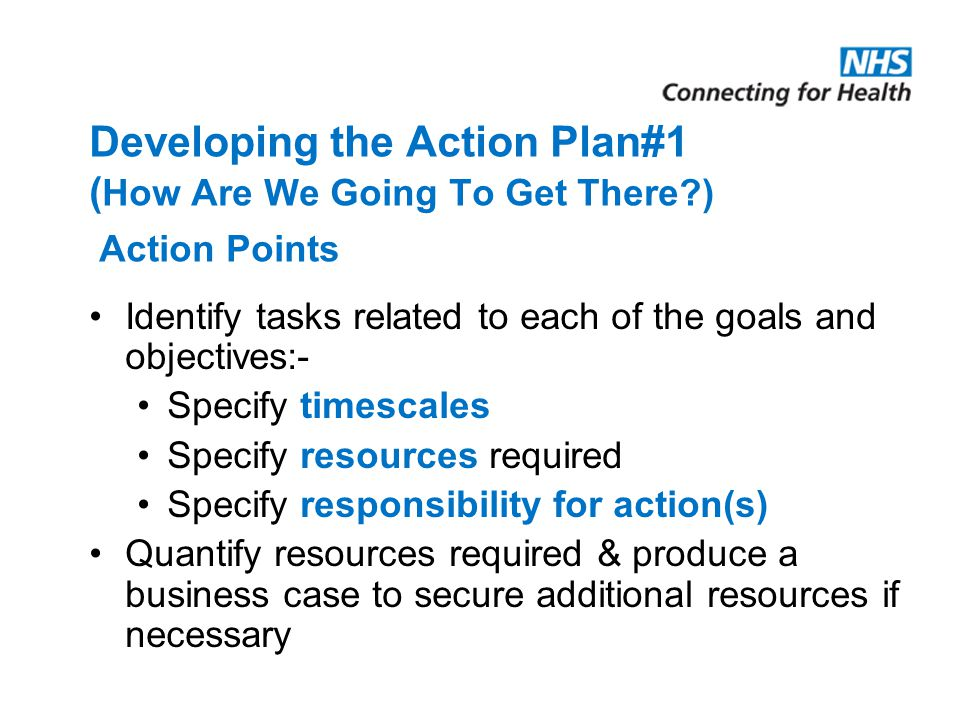 Developing the Action Plan#1 ( How Are We Going To Get There?) Action Points Identify tasks related to each of the goals and objectives:- Specify time