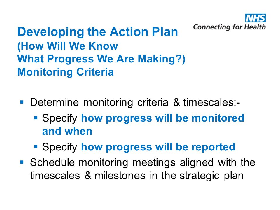 Developing the Action Plan (How Will We Know What Progress We Are Making?) Monitoring Criteria  Determine monitoring criteria & timescales:-  Specif