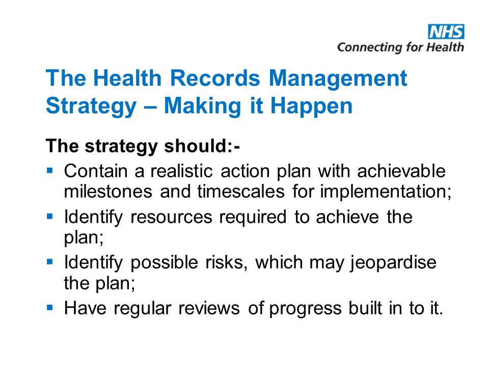 The Health Records Management Strategy – Making it Happen The strategy should:-  Contain a realistic action plan with achievable milestones and times