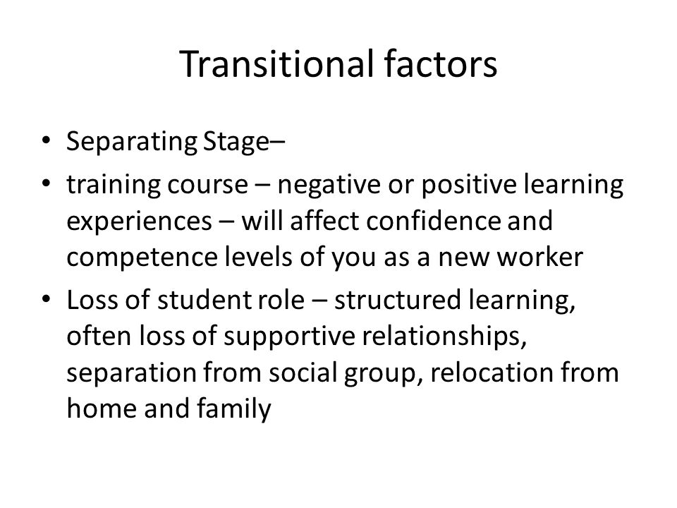Transitional factors Separating Stage– training course – negative or positive learning experiences – will affect confidence and competence levels of you as a new worker Loss of student role – structured learning, often loss of supportive relationships, separation from social group, relocation from home and family