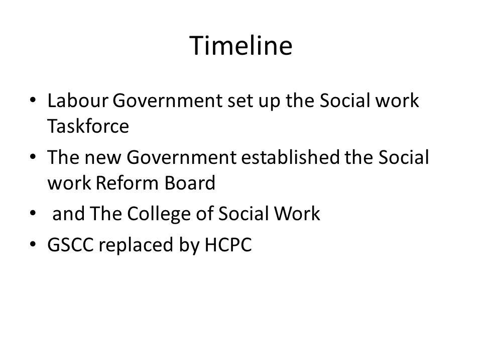 Timeline Labour Government set up the Social work Taskforce The new Government established the Social work Reform Board and The College of Social Work GSCC replaced by HCPC
