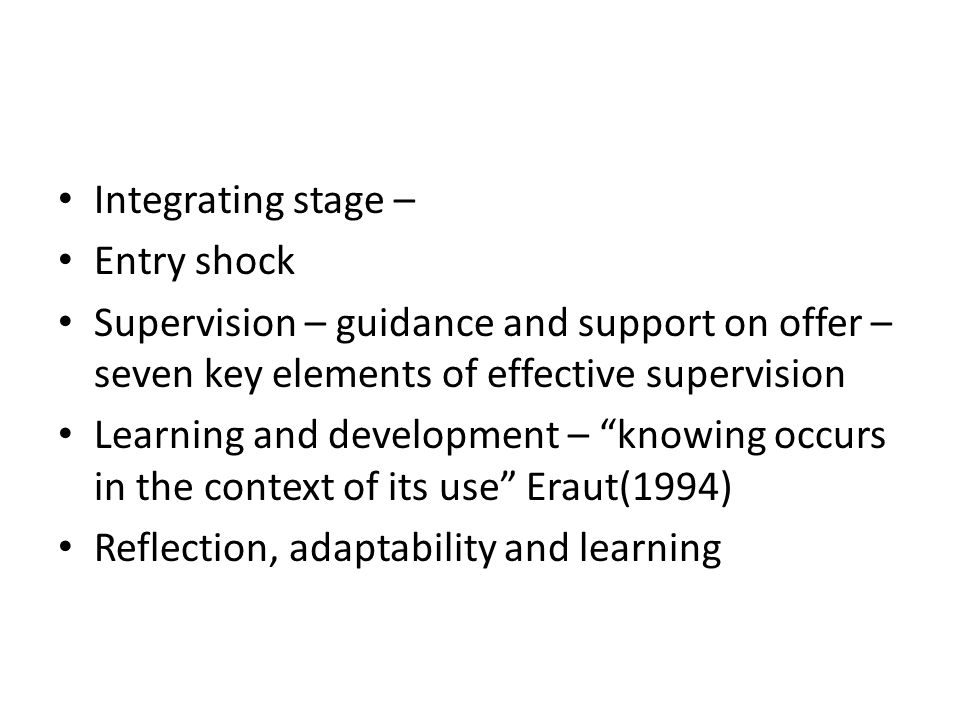 Integrating stage – Entry shock Supervision – guidance and support on offer – seven key elements of effective supervision Learning and development – ""