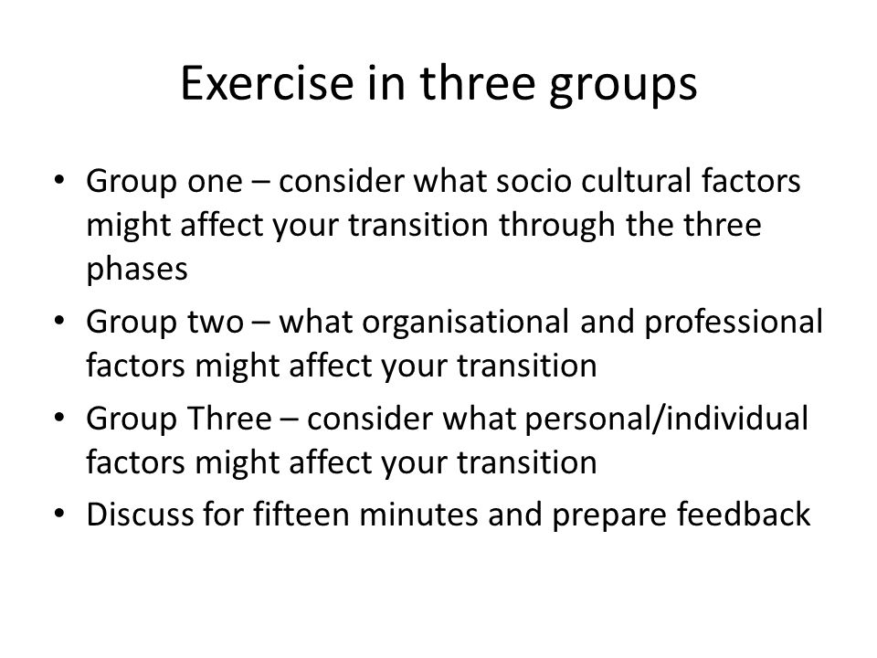Exercise in three groups Group one – consider what socio cultural factors might affect your transition through the three phases Group two – what organisational and professional factors might affect your transition Group Three – consider what personal/individual factors might affect your transition Discuss for fifteen minutes and prepare feedback