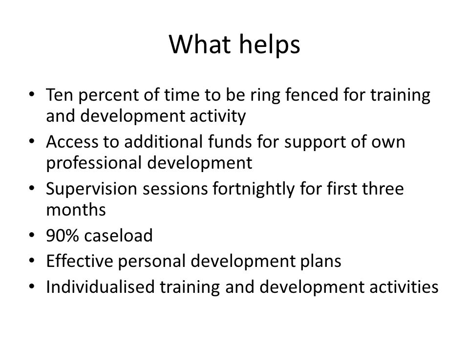 What helps Ten percent of time to be ring fenced for training and development activity Access to additional funds for support of own professional development Supervision sessions fortnightly for first three months 90% caseload Effective personal development plans Individualised training and development activities