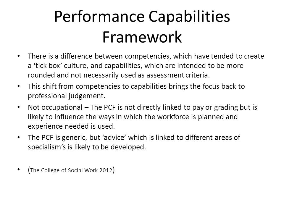 The concept of PCF They represent the 'level' of capability a social worker entering the profession would be expected to demonstrate during their first years of practice, and as well as the level of capability that is needed to be able to describe oneself as an 'Experienced Social Worker' in PCF terms.