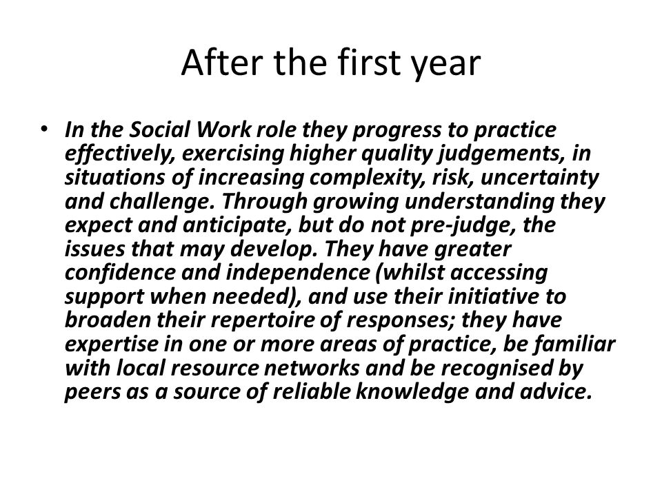 After the first year In the Social Work role they progress to practice effectively, exercising higher quality judgements, in situations of increasing