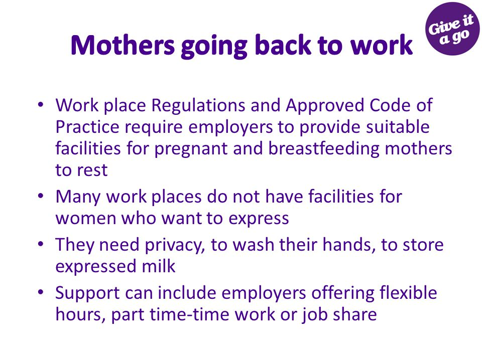 Mothers going back to work Work place Regulations and Approved Code of Practice require employers to provide suitable facilities for pregnant and breastfeeding mothers to rest Many work places do not have facilities for women who want to express They need privacy, to wash their hands, to store expressed milk Support can include employers offering flexible hours, part time-time work or job share