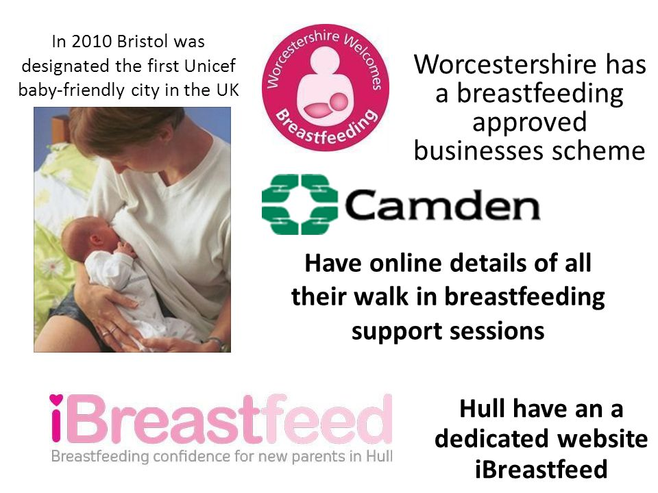 In 2010 Bristol was designated the first Unicef baby-friendly city in the UK Worcestershire has a breastfeeding approved businesses scheme Have online details of all their walk in breastfeeding support sessions Hull have an a dedicated website iBreastfeed