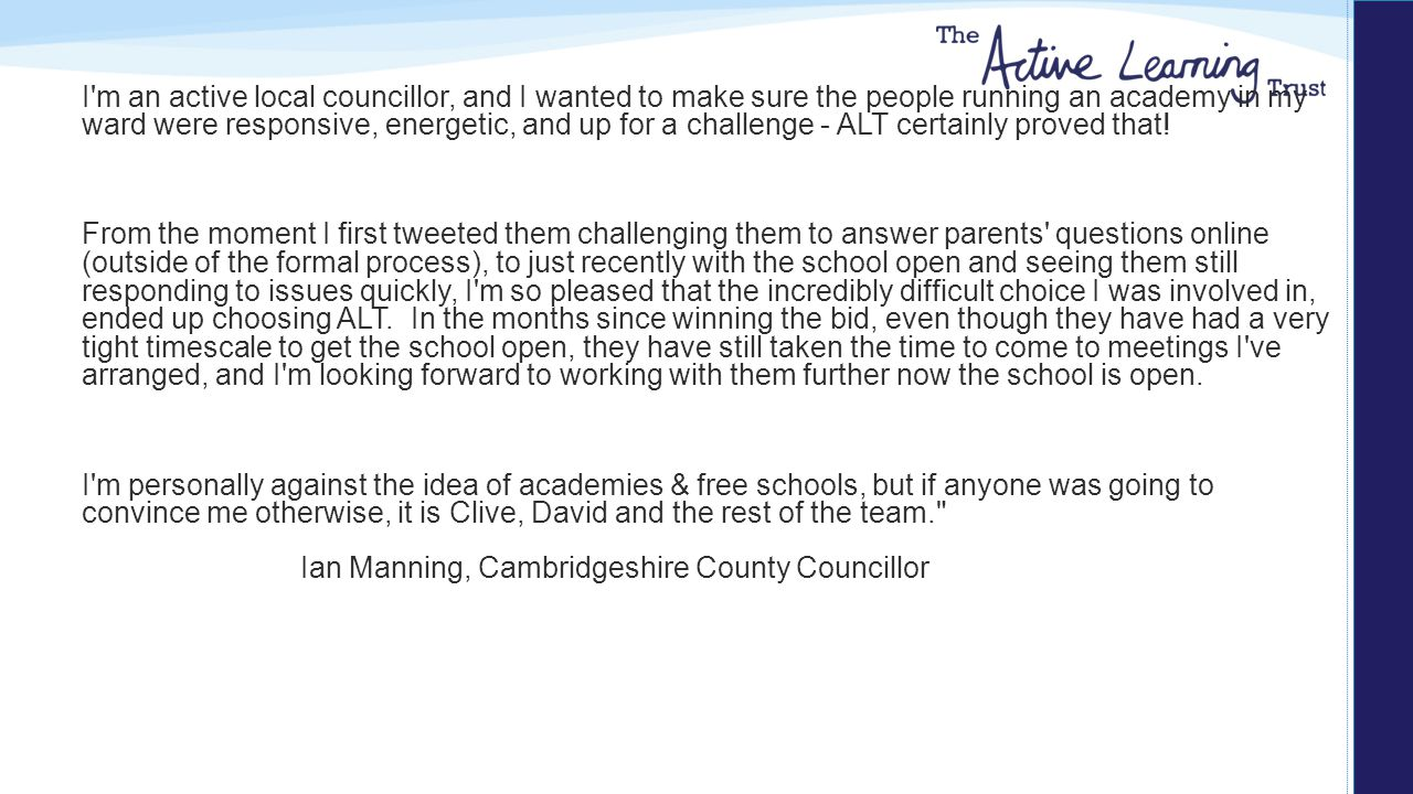 I m an active local councillor, and I wanted to make sure the people running an academy in my ward were responsive, energetic, and up for a challenge - ALT certainly proved that.