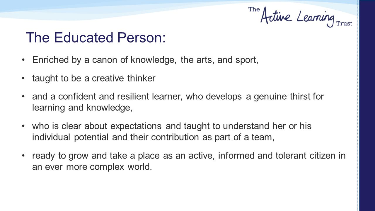 The Educated Person: Enriched by a canon of knowledge, the arts, and sport, taught to be a creative thinker and a confident and resilient learner, who develops a genuine thirst for learning and knowledge, who is clear about expectations and taught to understand her or his individual potential and their contribution as part of a team, ready to grow and take a place as an active, informed and tolerant citizen in an ever more complex world.