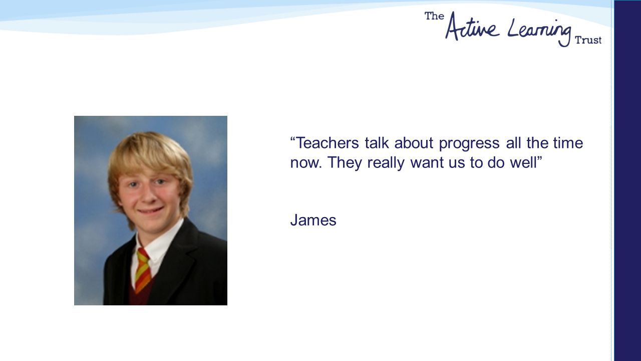 Teachers talk about progress all the time now. They really want us to do well James