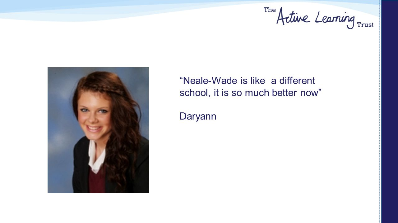 Neale-Wade is like a different school, it is so much better now Daryann